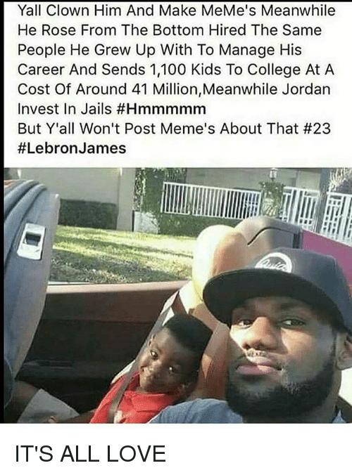 Anaconda, College, and LeBron James: Yall Clown Him And Make MeMe's Meanwhile  He Rose From The Bottom Hired The Same  People He Grew Up With To Manage His  Career And Sends 1,100 Kids To College At A  Cost Of Around 41 Million,Meanwhile Jordan  Invest In Jails #Hmmmmm  But Y'all Won't Post Meme's About That #23  #Lebron James IT'S ALL LOVE