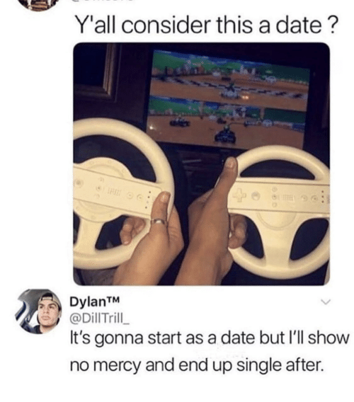 no mercy: Y'all consider this a date?  DylanTM  @DillTrill  It's gonna start as a date but I'll show  no mercy and end up single after.