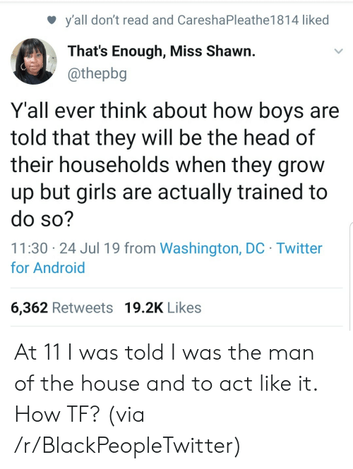 Shawn: y'all don't read and CareshaPleathe1 81 4 liked  That's Enough, Miss Shawn.  @thepbg  Y'all ever think about how boys are  told that they will be the head of  their households when they grow  up but girls are actually trained to  do so?  11:30 24 Jul 19 from Washington, DC Twitter  for Android  6,362 Retweets 19.2K Likes At 11 I was told I was the man of the house and to act like it. How TF? (via /r/BlackPeopleTwitter)