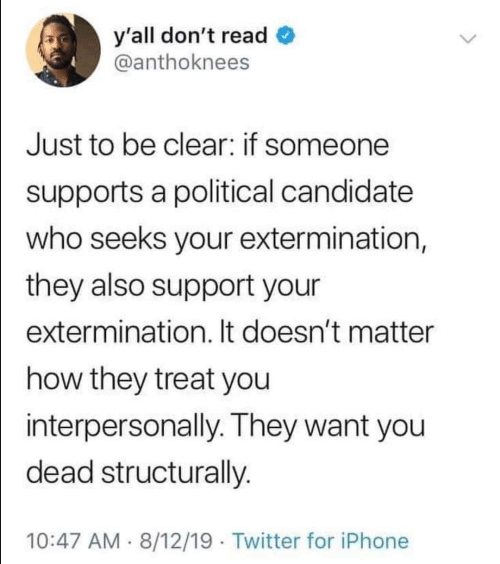 It Doesnt Matter: y'all don't read  @anthoknees  Just to be clear: if someone  supports a political candidate  who seeks your extermination,  they also support your  extermination. It doesn't matter  how they treat you  interpersonally. They want you  dead structurally.  10:47 AM 8/12/19 Twitter for iPhone