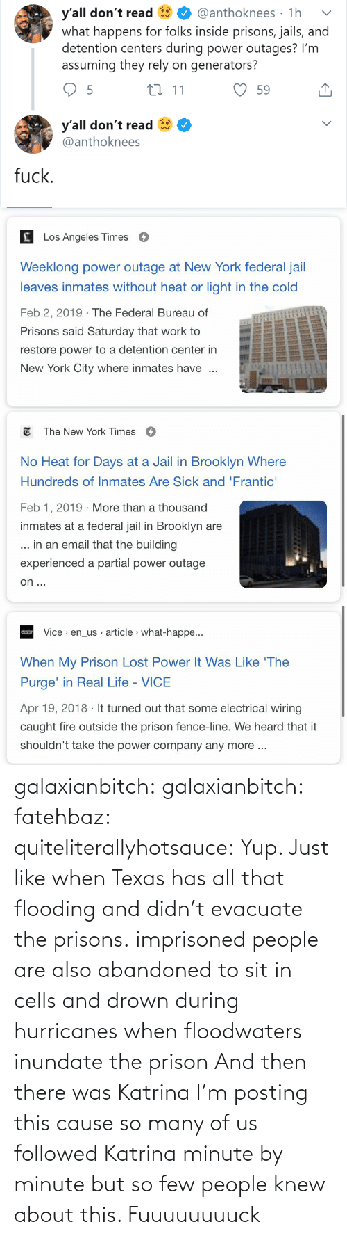 cells: y'all don't read  what happens for folks inside prisons, jails, and  detention centers during power outages? I'm  assuming they rely on generators?  @anthoknees · 1h  27 11  59  y'all don't read  @anthoknees  fuck.   Los Angeles Times  Weeklong power outage at New York federal jail  leaves inmates without heat or light in the cold  Feb 2, 2019 · The Federal Bureau of  Prisons said Saturday that work to  restore power to a detention center in  New York City where inmates have   E The New York Times  O  No Heat for Days at a Jail in Brooklyn Where  Hundreds of Inmates Are Sick and 'Frantic'  Feb 1, 2019 · More than a thousand  inmates at a federal jail in Brooklyn are  ... in an email that the building  experienced a partial power outage  on ...   Vice > en_us article > what-happe...  When My Prison Lost Power It Was Like 'The  Purge' in Real Life - VICE  Apr 19, 2018 · It turned out that some electrical wiring  caught fire outside the prison fence-line. We heard that it  shouldn't take the power company any more .. galaxianbitch: galaxianbitch:   fatehbaz:  quiteliterallyhotsauce:   Yup. Just like when Texas has all that flooding and didn't evacuate the prisons.   imprisoned people are also abandoned to sit in cells and drown during hurricanes when floodwaters inundate the prison   And then there was Katrina        I'm posting this cause so many of us followed Katrina minute by minute but so few people knew about this.    Fuuuuuuuuck