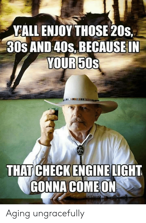 aging: YALL ENJOY THOSE 20s,  30s AND 40s, BECAUSE IN  YOUR 50s  THAT CHECK ENGINE LIGHT  GONNA COME ON Aging ungracefully