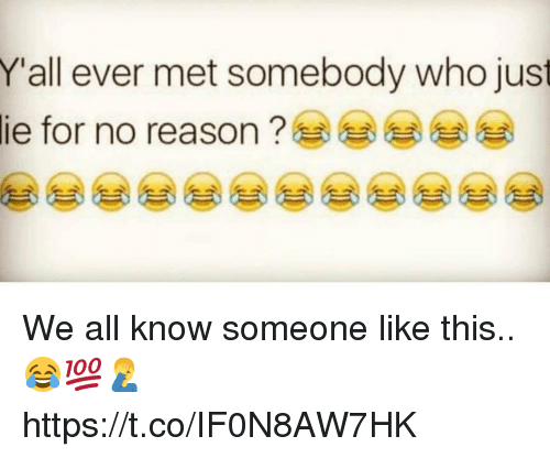 Reason, Who, and All: Yall ever met somebody who just  lie for no reason ? We all know someone like this.. 😂💯🤦♂️ https://t.co/IF0N8AW7HK