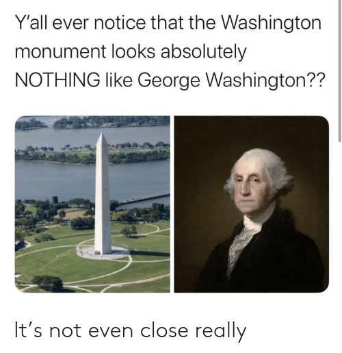 George Washington: Y'all ever notice that the Washington  monument looks absolutely  NOTHING like George Washington?? It's not even close really