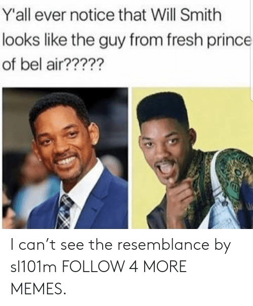 Fresh Prince of Bel-Air: Y'all ever notice that Will Smith  looks like the guy from fresh prince  of bel air????? I can't see the resemblance by sl101m FOLLOW 4 MORE MEMES.