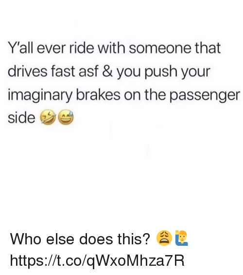 Passenger, Who, and Push: Y'all ever ride with someone that  drives fast asf & you push your  imaginary brakes on the passenger  side Who else does this? 😩🙋‍♂️ https://t.co/qWxoMhza7R