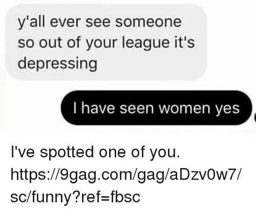9gag, Dank, and Funny: y'all ever see someone  so out of your league it's  depressing  I have seen women yes I've spotted one of you. https://9gag.com/gag/aDzv0w7/sc/funny?ref=fbsc