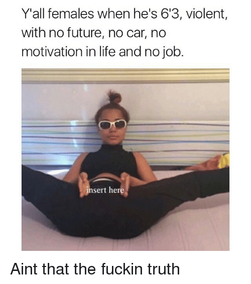 Funny, Future, and Life: Y'all females when he's 613, violent,  with no future, no car, no  motivation in life and no job.  insert here Aint that the fuckin truth
