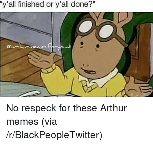 """Respeck: """"y'all finished or y'all done?"""" <p>No respeck for these Arthur memes (via /r/BlackPeopleTwitter)</p>"""