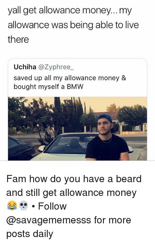 Beard, Bmw, and Fam: yall get allowance money...my  allowance was being able to live  there  Uchiha @Zyphree_  saved up all my allowance money &  bought myself a BMW Fam how do you have a beard and still get allowance money 😂💀 • Follow @savagememesss for more posts daily
