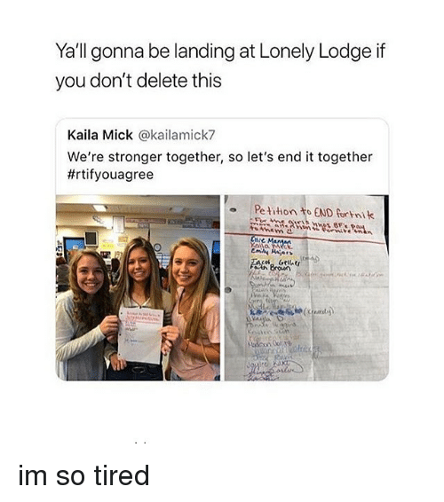 mick: Yall gonna be landing at Lonely Lodge if  you don't delete this  Kaila Mick @kailamick7  We're stronger together, so let's end it together  #rtifyouagree  o Pe tition to END fortnik im so tired