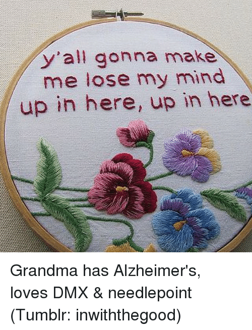 make me lose my mind: y'all gonna make  me lose my mind  up in here, up in here Grandma has Alzheimer's, loves DMX & needlepoint (Tumblr: inwiththegood)