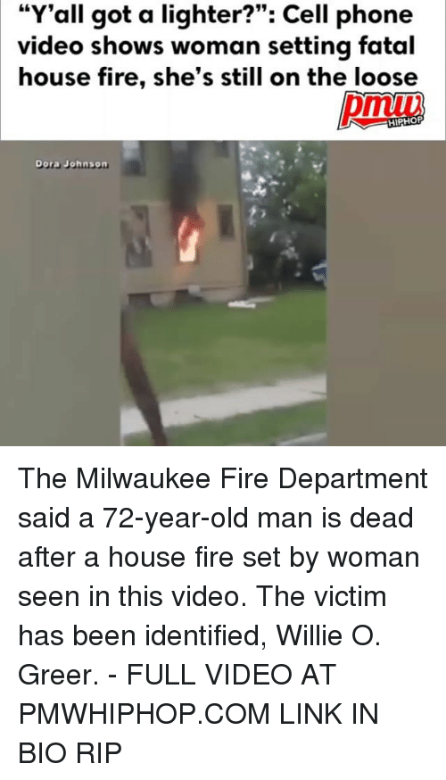 "Fire, Memes, and Old Man: ""Y'all got a lighter?"": Cell phone  video shows woman setting fatal  house fire, she's still on the loose  HIPHOP  Dora Johnson The Milwaukee Fire Department said a 72-year-old man is dead after a house fire set by woman seen in this video. The victim has been identified, Willie O. Greer. - FULL VIDEO AT PMWHIPHOP.COM LINK IN BIO RIP"