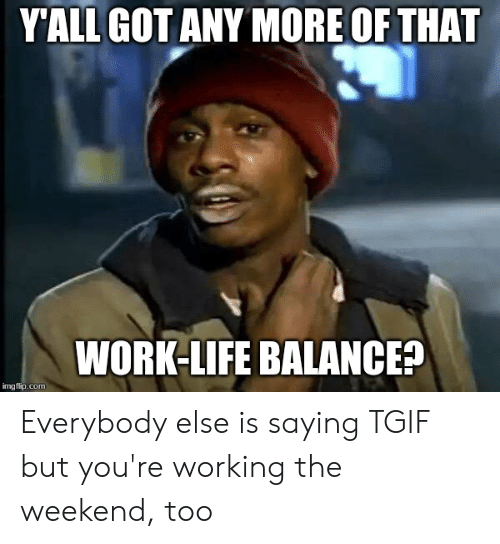 Working The Weekend: YALL GOT ANY MORE OF THAT  WORK-LIFE BALANCE?  imgflip.com Everybody else is saying TGIF but you're working the weekend, too