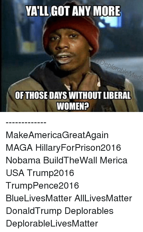 Hillaryforprison2016: YALL GOT ANY MORE  OF THOSE DAYS WITHOUT LIBERAL  WOMEN? ------------- MakeAmericaGreatAgain MAGA HillaryForPrison2016 Nobama BuildTheWall Merica USA Trump2016 TrumpPence2016 BlueLivesMatter AllLivesMatter DonaldTrump Deplorables DeplorableLivesMatter
