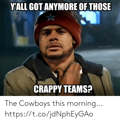 Teams: YALL GOT ANYMORE OF THOSE  @NFL_MEMES  CRAPPY TEAMS? The Cowboys this morning... https://t.co/jdNphEyGAo