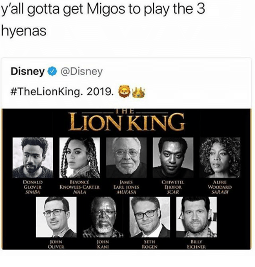 Disney, Donald Glover, and Funny: y'all gotta get Migos to play the 3  hyenas  Disney @Disney  #TheLionKing. 2019,委幽  LION KING  DONALD  GLOVER  SIMBA  BEYONCt  KNOWLES-CARTER  NALA  AMES  EARL IONES  MUFASA  CHIWETEL  EJIOFOR  SCAR  ALFRE  WOODARD  SARAB  JOHN  OLIVER  OHN  KANI  SETH  ROGEN  BILLY