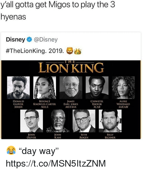 "Beyonce, Disney, and Donald Glover: y'all gotta get Migos to play the 3  hyenas  Disney @Disney  #TheLionKing. 2019. (静幽  LION KING  DONALD  GLOVER  SIMBA  BEYONCÉ  CHIWETEL  EJIOFOR  SCAR  ALFRE  WOODARD  SARABI  JAMES  KNOWLES-CARTEREARL JONES  NALA  MUFASA  JOHN  OLIVER  JOHN  KANI  SETH  ROGEN  BILLY  EICHNER 😂 ""day way"" https://t.co/MSN5ItzZNM"
