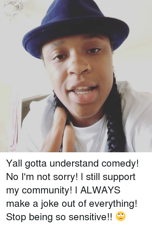 Jokings: Yall gotta understand comedy! No I'm not sorry! I still support my community! I ALWAYS make a joke out of everything! Stop being so sensitive!! 🙄