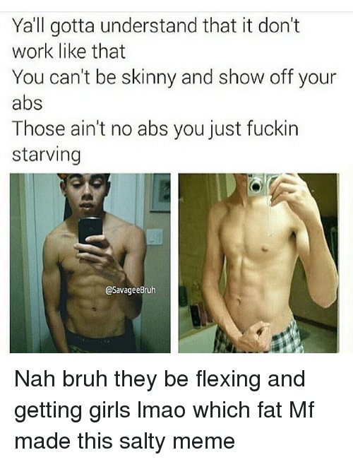 Salty Meme: Yall gotta understand that it don't  work like that  You can't be skinny and show off your  abs  Those ain't no abs you just fuckin  starving  @SavageeBruh Nah bruh they be flexing and getting girls lmao which fat Mf made this salty meme