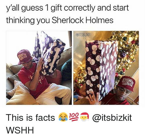Sherlock Holmes: y'all guess 1 gift correctly and start  thinking you Sherlock Holmes  @ITSBIZKIT This is facts 😂💯🎅 @itsbizkit WSHH