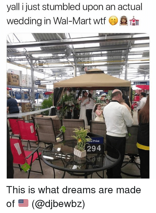 Funny, Wal Mart, and Wtf: yall ijust stumbled upon an actual  wedding in Wal-Mart Wtf (ツ@fⅢ  0w Price  294  寸 This is what dreams are made of 🇺🇸 (@djbewbz)