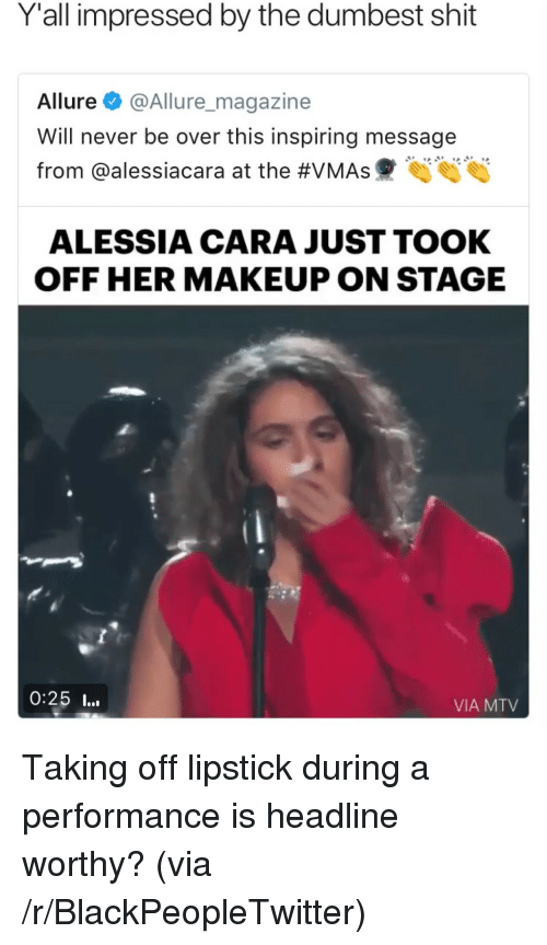Acara: Y'all impressed by the dumbest shit  Allure@Allure_magazine  Will never be over this inspiring message  from @aless.acara at the #VMAs hjhjhj  ALESSIA CARA JUST TOOK  OFF HER MAKEUP ON STAGE  0:25 I...  VIA MTV <p>Taking off lipstick during a performance is headline worthy? (via /r/BlackPeopleTwitter)</p>