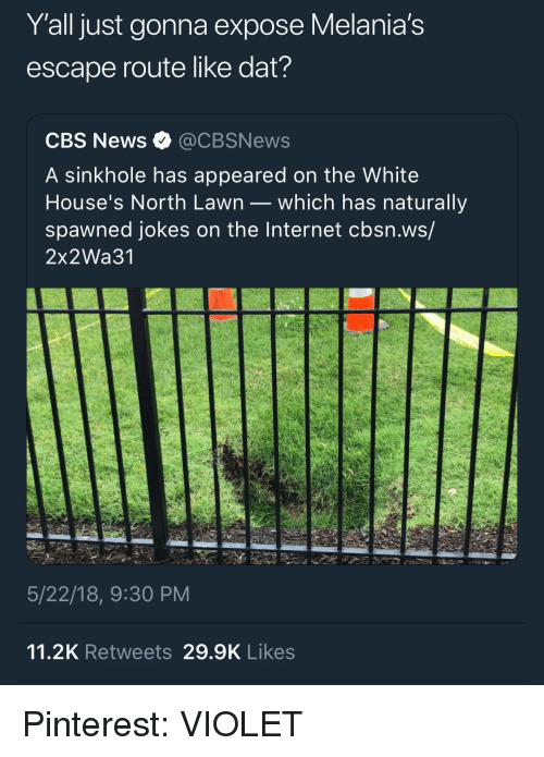 Internet, News, and Cbs: Y'all just gonna expose Melania's  escape route like dat?  CBS News @CBSNews  A sinkhole has appeared on the White  House's North Lawn _ which has naturally  spawned jokes on the Internet cbsn.ws/  2x2Wa31  5/22/18, 9:30 PM  11.2K Retweets 29.9K Likes Pinterest: VIOLET