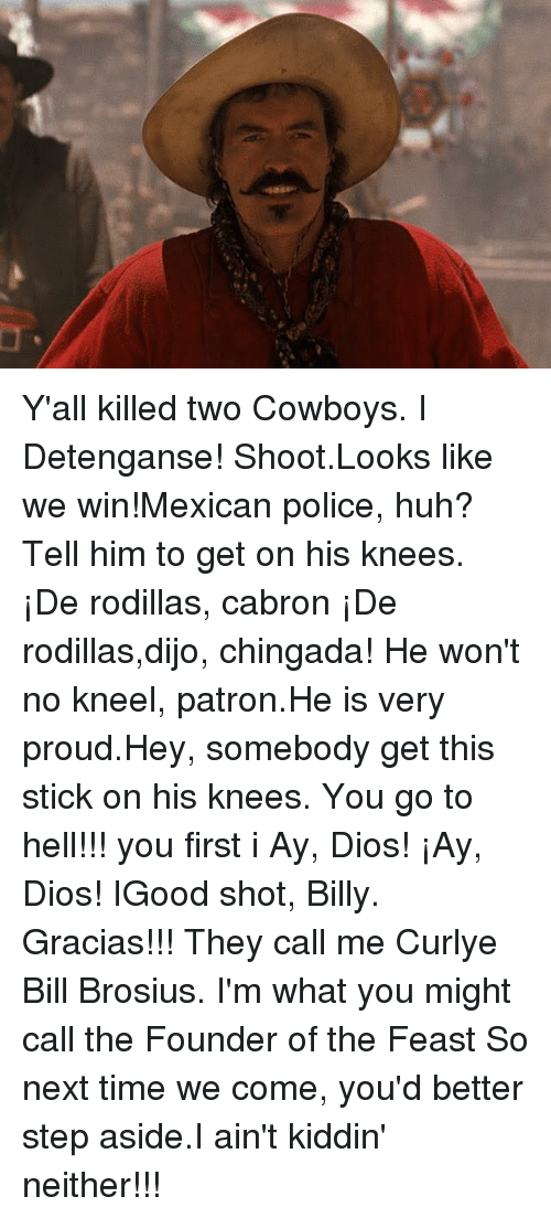 Ay Dio: Y'all killed two Cowboys.  I Detenganse! Shoot.Looks like  we win!Mexican police, huh?Tell him to get on his knees. ¡De rodillas, cabron ¡De rodillas,dijo, chingada! He won't no kneel, patron.He is very proud.Hey, somebody get this stick  on his knees. You go to hell!!! you first i Ay, Dios! ¡Ay, Dios! IGood shot, Billy. Gracias!!! They call me Curlye Bill Brosius. I'm what you might call the Founder of the Feast So next time we come, you'd better step aside.I ain't kiddin' neither!!!