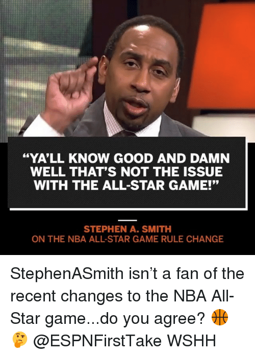 "All Star, Memes, and Nba: ""YA'LL KNOW GOOD AND DAMN  WELL THAT'S NOT THE ISSUE  WITH THE ALL-STAR GAME!'""  STEPHEN A. SMITH  ON THE NBA ALL-STAR GAME RULE CHANGE StephenASmith isn't a fan of the recent changes to the NBA All-Star game...do you agree? 🏀🤔 @ESPNFirstTake WSHH"