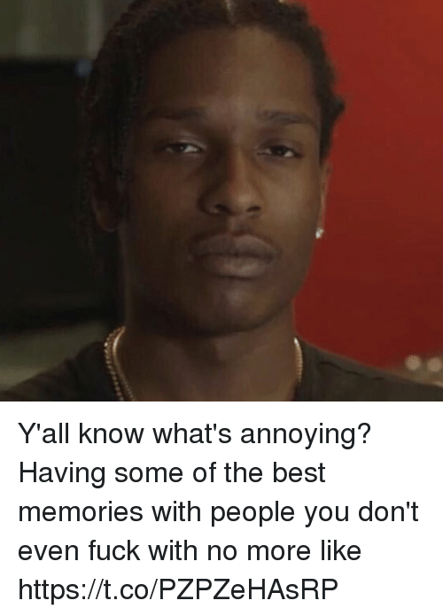 Funny, Best, and Fuck: Y'all know what's annoying? Having some of the best memories with people you don't even fuck with no more like https://t.co/PZPZeHAsRP