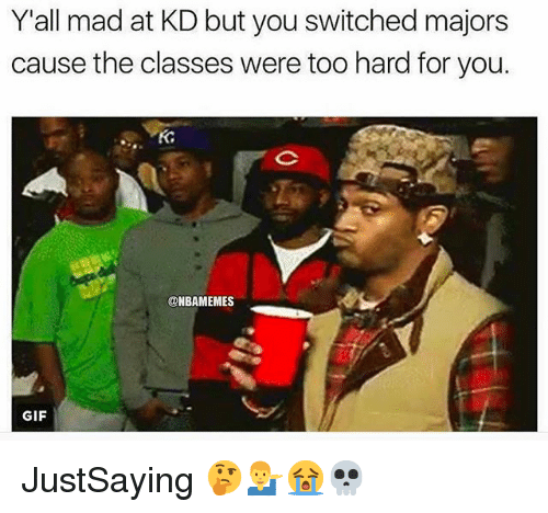 Gif, Nba, and Mad: Y'all mad at KD but you switched majors  cause the classes were too hard for you.  Kd  8  @NBAMEMES  GIF JustSaying 🤔💁♂️😭💀