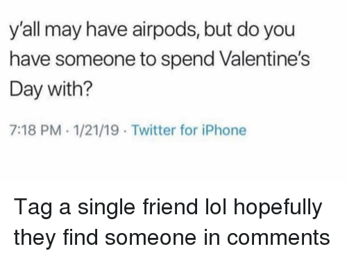 Single Friend: y'all may have airpods, but do you  have someone to spend Valentine's  Day with?  7:18 PM 1/21/19 Twitter for iPhone Tag a single friend lol hopefully they find someone in comments