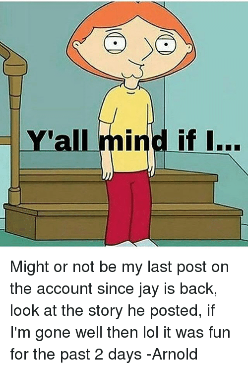 Jay, Lol, and Dank Memes: Y'all mind if I... Might or not be my last post on the account since jay is back, look at the story he posted, if I'm gone well then lol it was fun for the past 2 days -Arnold