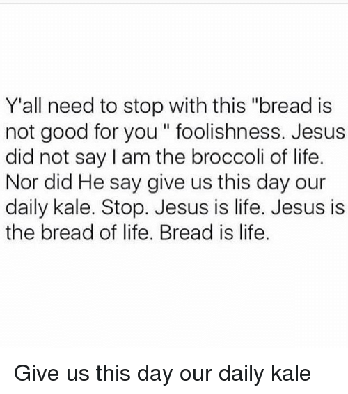 """Daili: Y'all need to stop with this """"bread is  not good for you foolishness. Jesus  did not say am the broccoli of life.  Nor did He say give us this day our  daily kale. Stop. Jesus is life. Jesus is  the bread of life. Bread is life Give us this day our daily kale"""