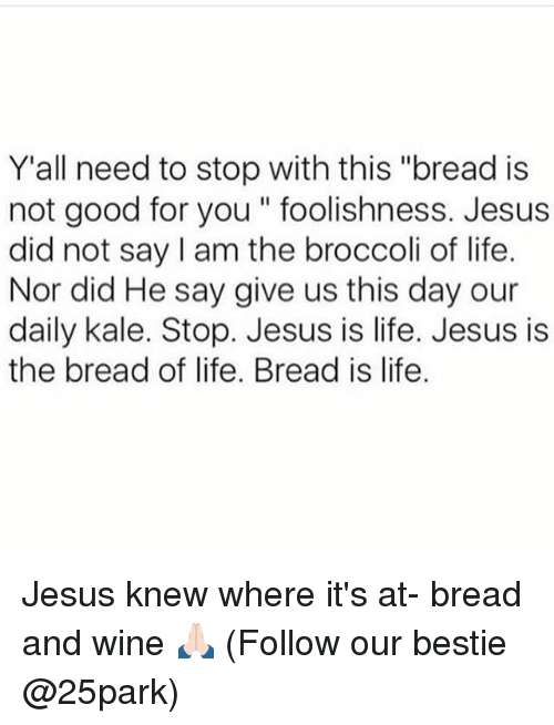 """Good for You, Wine, and Kale: Y'all need to stop with this """"bread is  not good for you foolishness. Jesus  did not say I am the broccoli of life.  Nor did He say give us this day our  daily kale. Stop. Jesus is life. Jesus is  the bread of life. Bread is life. Jesus knew where it's at- bread and wine 🙏🏻 (Follow our bestie @25park)"""