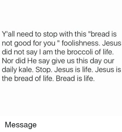 """Daili: Y'all need to stop with this """"bread is  not good for you"""" foolishness. Jesus  did not say am the broccoli of life.  Nor did He say give us this day our  daily kale. Stop. Jesus is life. Jesus is  the bread of life. Bread is life. Message"""