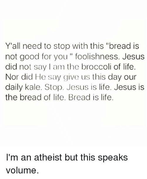 """Good for You, Kale, and Atheist: Y'all need to stop with this """"bread is  not good for you foolishness. Jesus  did not say am the broccoli of life.  Nor did He say give us this day our  daily kale. Stop. Jesus is life. Jesus is  the bread of life. Bread is life. I'm an atheist but this speaks volume."""