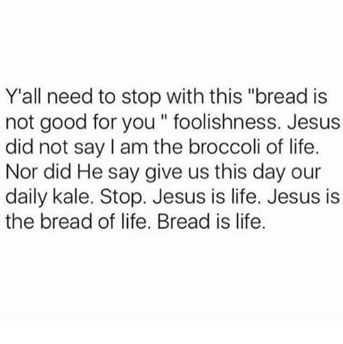 "Good for You, Jesus, and Life: Y'all need to stop with this ""bread is  not good for you foolishness. Jesus  did not say I am the broccoli of life.  Nor did He say give us this day our  daily kale. Stop. Jesus is life. Jesus is  the bread of life. Bread is life"