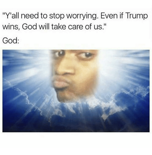 """If Trump Wins: """"Y""""all need to stop worrying. Even if Trump  wins, God will take care of us.""""  God"""