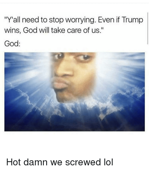 """If Trump Wins: """"Yall need to stop worrying. Even if Trump  wins, God will take care of us.""""  God Hot damn we screwed lol"""