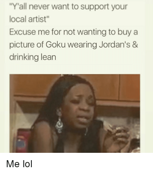 """Drinking, Goku, and Jordans: """"Y'all never want to support your  local artist""""  Excuse me for not wanting to buy a  picture of Goku wearing Jordan's &  drinking lean Me lol"""