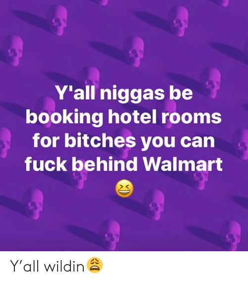 Booking: Y'all niggas be  booking hotel rooms  for bitches you can  fuck behind Walmart Y'all wildin😩