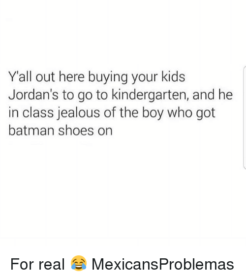 Batman, Jealous, and Jordans: Yall out here buying your kids  Jordan's to go to kindergarten, and he  in class jealous of the boy who got  batman shoes on For real 😂 MexicansProblemas