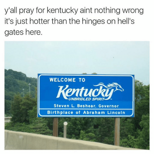 Pike County Kentucky: y'all pray for kentucky aint nothing wrong  it's just hotter than the hinges on hell's  gates here.  WELCOME TO  UNBRIDLED SPIRIT  Steven L. Beshear. Governor  Birthplace of Abraham Lincoln
