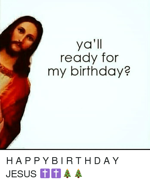 ˜†: ya'll  ready for  my birthday? H A P P Y B I R T H D A Y JESUS ✝✝🎄🎄