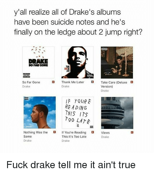 Drake, Finals, and True: y'all realize all of Drake's albums  have been suicide notes and he's  finally on the ledge about 2 jump right?  DRAKE  SO FAR GONE  G Thank Me Later  G Take Care (Deluxe  G  So Far Gone  Version)  Drake  Drake  Drake  IN YOUR F  READING  THIS ITS  Too LANA  Nothing was the  f You're Reading  G Views  This It's Too Late  Same  Drake  Drake  Drake Fuck drake tell me it ain't true