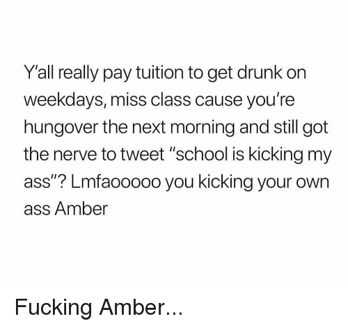 """Ass, Drunk, and Fucking: Y'all really pay tuition to get drunk on  weekdays, miss class cause you're  hungover the next morning and still got  the nerve to tweet """"school is kicking my  ass""""? Lmfaooooo you kicking your own  ass Amber Fucking Amber..."""