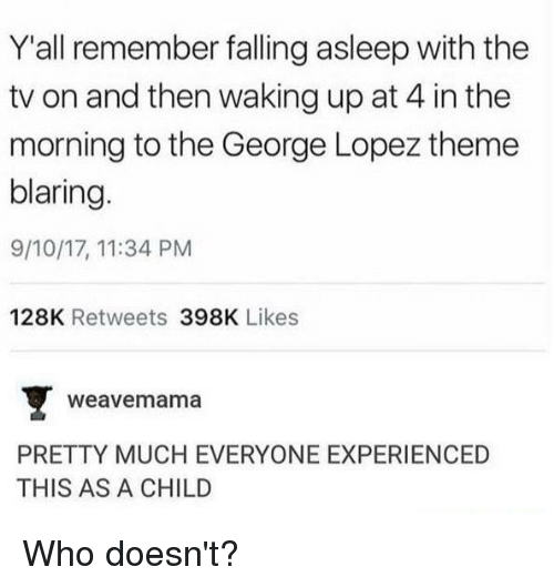 Dank, George Lopez, and 🤖: Y'all remember falling asleep with the  tv on and then waking up at 4 in the  morning to the George Lopez theme  blaring.  9/10/17, 11:34 PM  128K Retweets 398K Likes  weavemama  PRETTY MUCH EVERYONE EXPERIENCED  THIS AS A CHILD Who doesn't?
