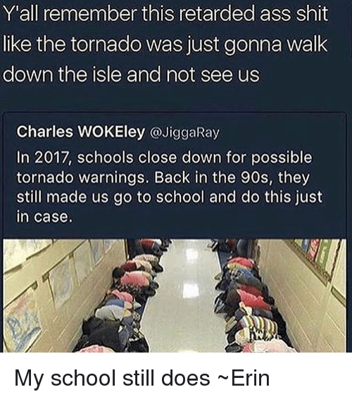 Ass, Memes, and Retarded: Y'all remember this retarded ass shit  like the tornado was just gonna walk  down the isle and not see us  Charles WOKEley @JiggaRay  In 2017, schools close down for possible  tornado warnings. Back in the 90s, they  still made us go to school and do this just  In case My school still does ~Erin